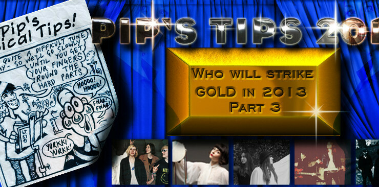 Pips Tips – 30 Breakthrough Acts For 2013- Part 2 – #9 to 10